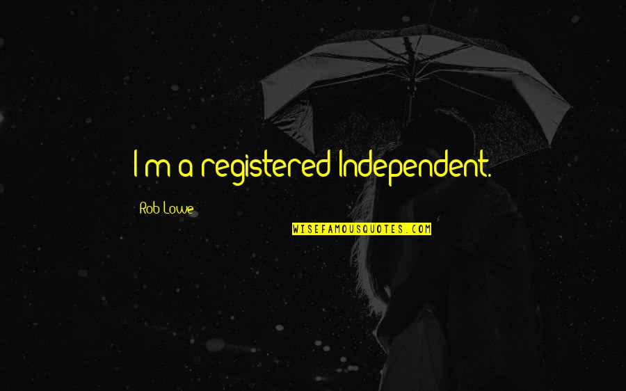 Registered Quotes By Rob Lowe: I'm a registered Independent.