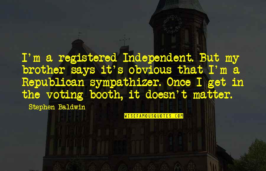 Registered Quotes By Stephen Baldwin: I'm a registered Independent. But my brother says
