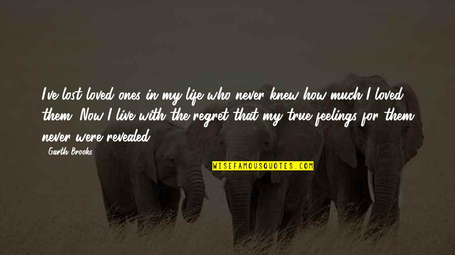 Regret And Lost Love Quotes By Garth Brooks: I've lost loved ones in my life who