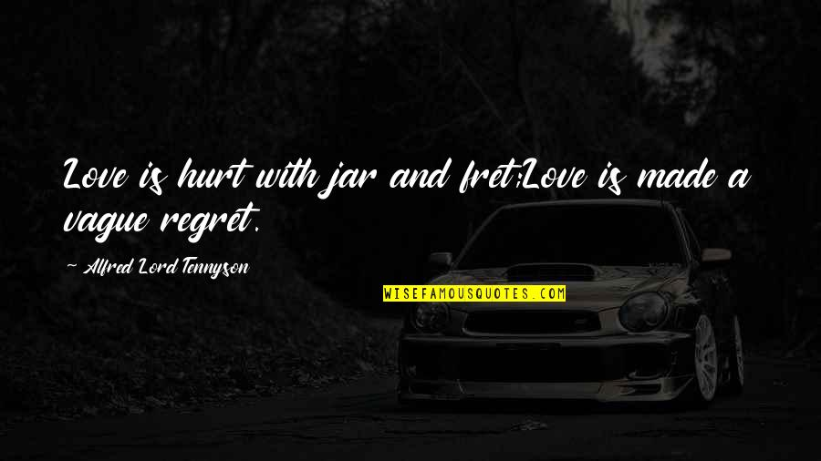 Regret Love Quotes By Alfred Lord Tennyson: Love is hurt with jar and fret;Love is