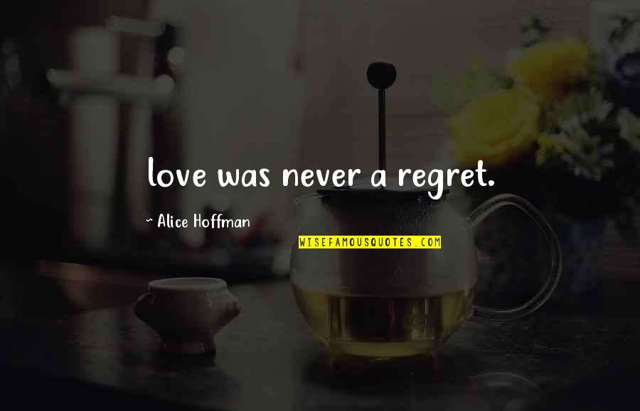 Regret Love Quotes By Alice Hoffman: love was never a regret.