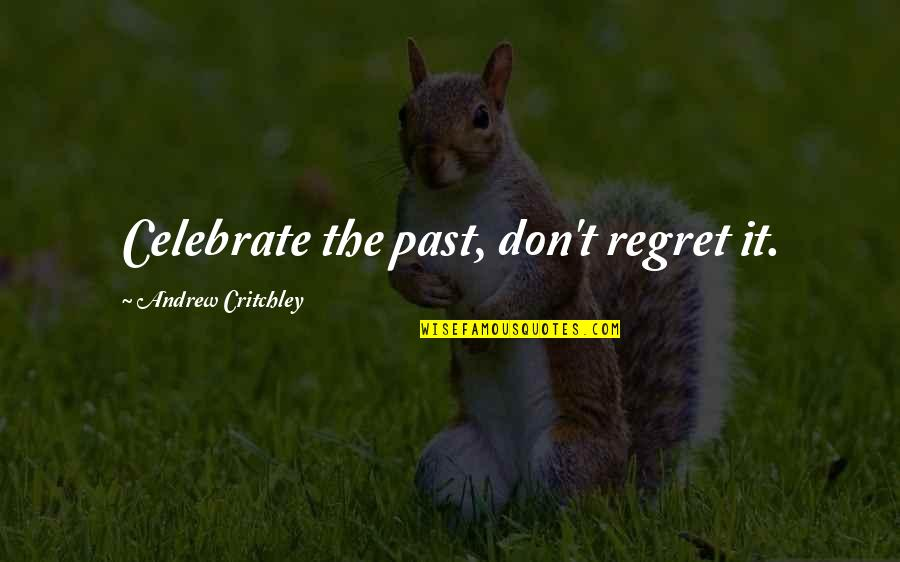 Regret Love Quotes By Andrew Critchley: Celebrate the past, don't regret it.