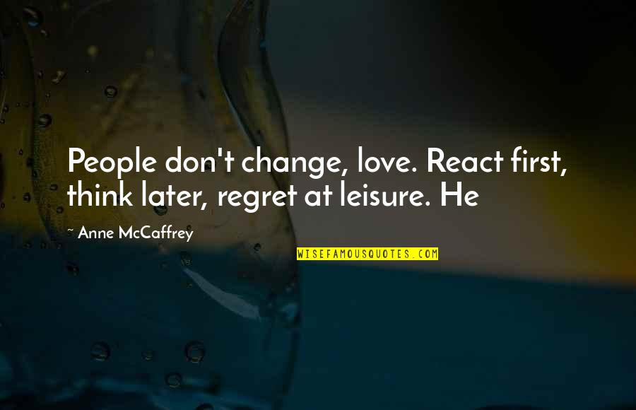 Regret Love Quotes By Anne McCaffrey: People don't change, love. React first, think later,
