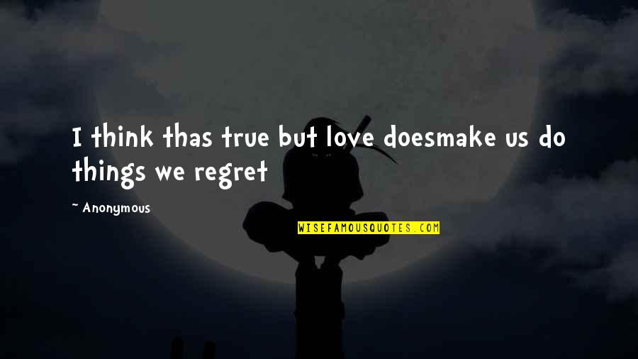 Regret Love Quotes By Anonymous: I think thas true but love doesmake us