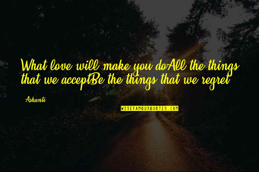 Regret Love Quotes By Ashanti: What love will make you doAll the things