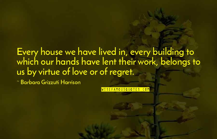 Regret Love Quotes By Barbara Grizzuti Harrison: Every house we have lived in, every building