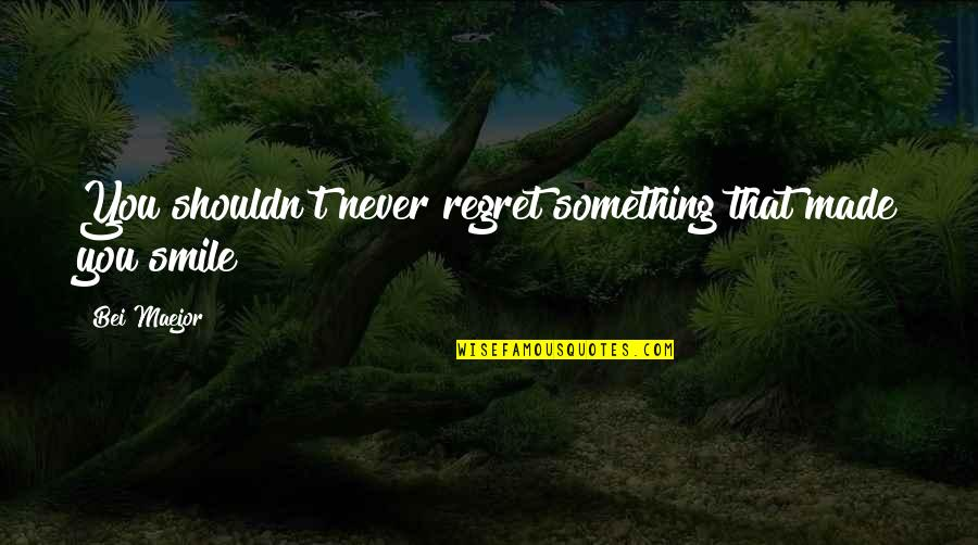Regret Love Quotes By Bei Maejor: You shouldn't never regret something that made you