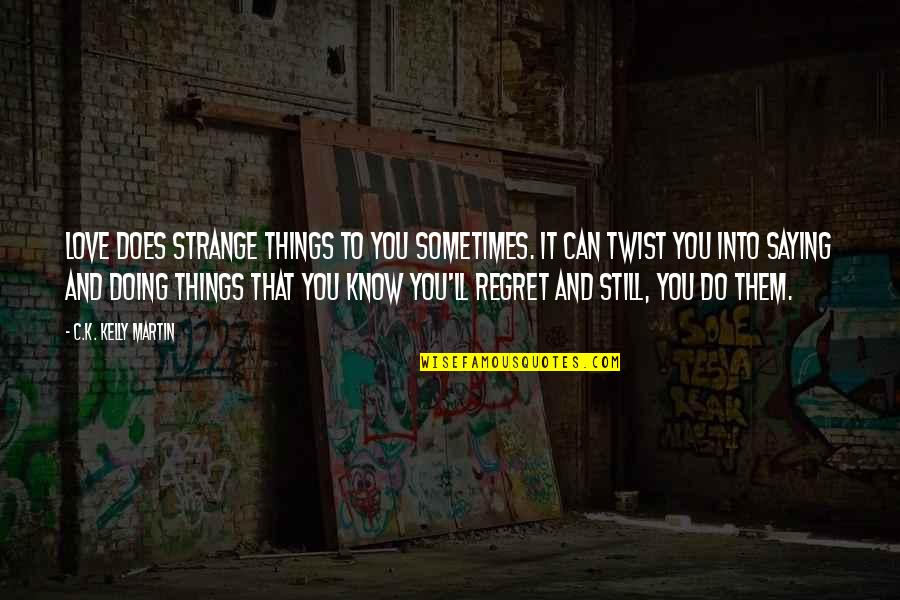 Regret Love Quotes By C.K. Kelly Martin: Love does strange things to you sometimes. It