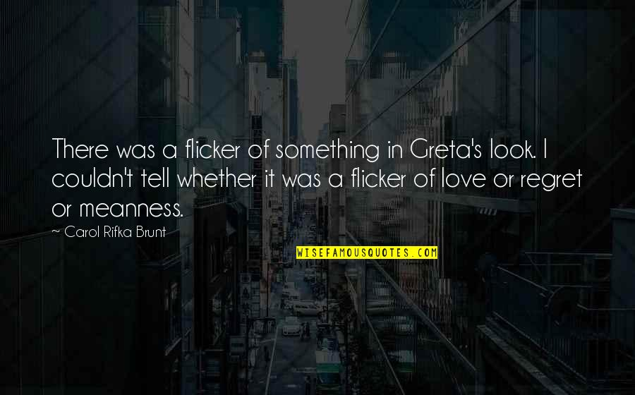 Regret Love Quotes By Carol Rifka Brunt: There was a flicker of something in Greta's