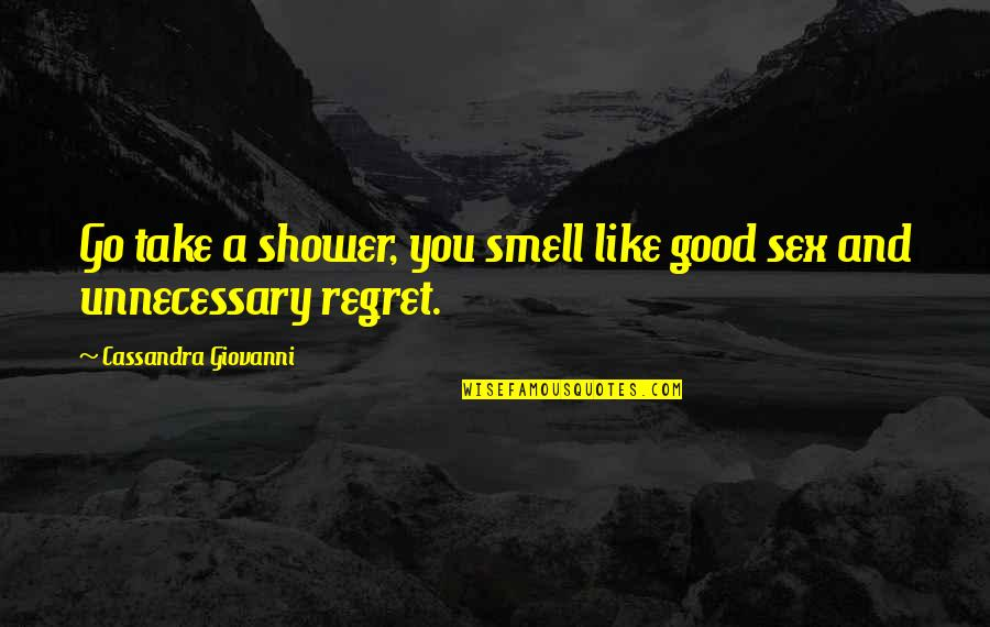 Regret Love Quotes By Cassandra Giovanni: Go take a shower, you smell like good