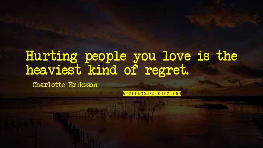 Regret Love Quotes By Charlotte Eriksson: Hurting people you love is the heaviest kind