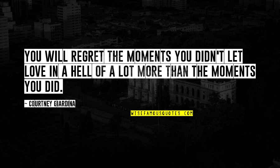 Regret Love Quotes By Courtney Giardina: You will regret the moments you didn't let