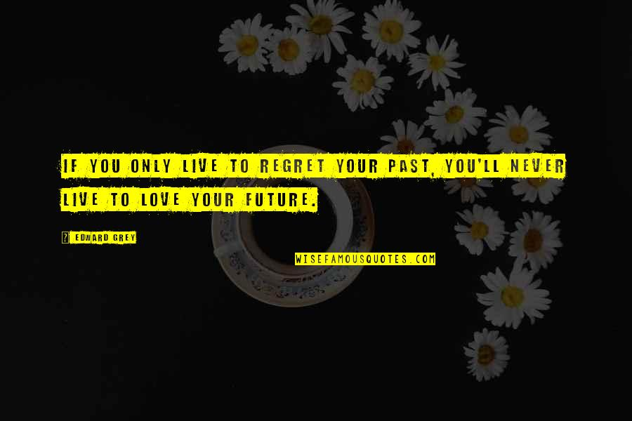 Regret Love Quotes By Edward Grey: If you only live to regret your past,