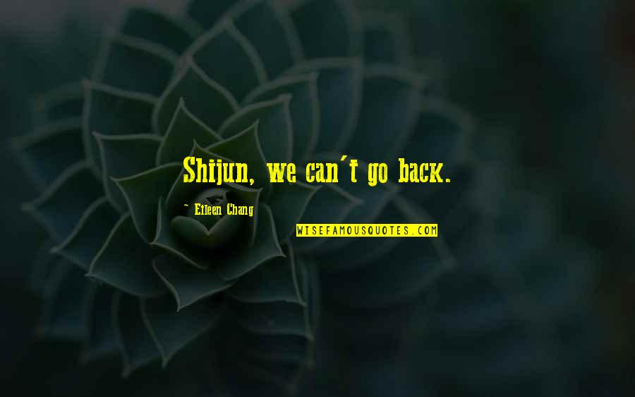 Regret Love Quotes By Eileen Chang: Shijun, we can't go back.