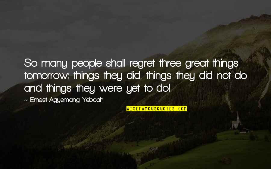 Regret Love Quotes By Ernest Agyemang Yeboah: So many people shall regret three great things