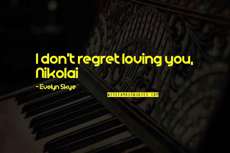 Regret Love Quotes By Evelyn Skye: I don't regret loving you, Nikolai