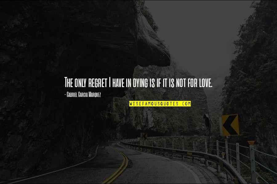 Regret Love Quotes By Gabriel Garcia Marquez: The only regret I have in dying is