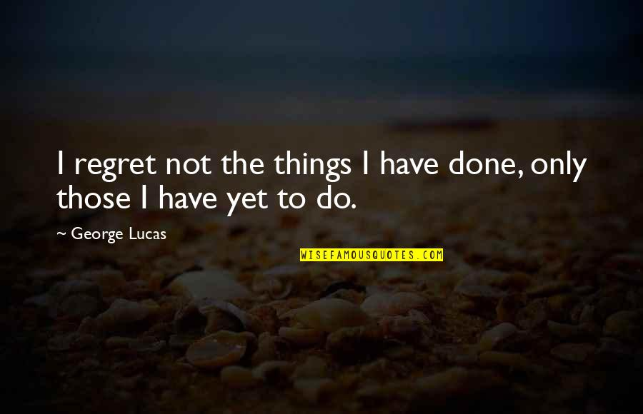Regret Love Quotes By George Lucas: I regret not the things I have done,