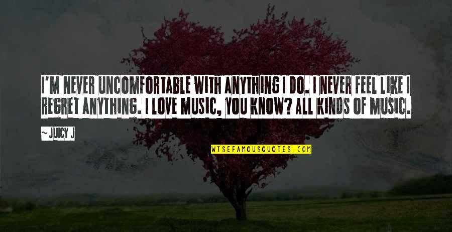 Regret Love Quotes By Juicy J: I'm never uncomfortable with anything I do. I