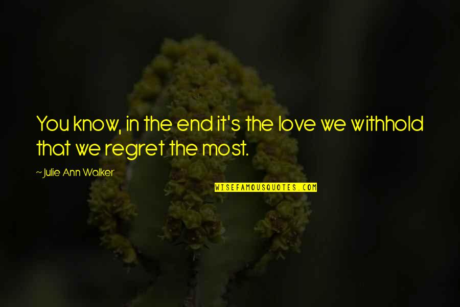 Regret Love Quotes By Julie Ann Walker: You know, in the end it's the love