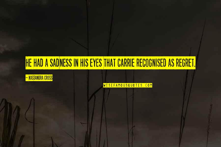Regret Love Quotes By Kassandra Cross: He had a sadness in his eyes that