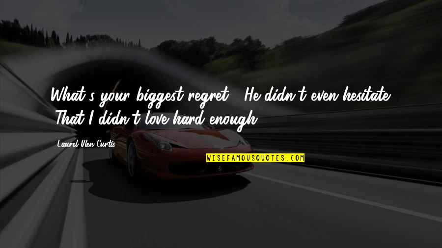 """Regret Love Quotes By Laurel Ulen Curtis: What's your biggest regret?"""" He didn't even hesitate."""