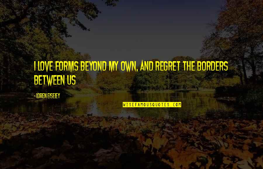 Regret Love Quotes By Loren Eiseley: I love forms beyond my own, and regret
