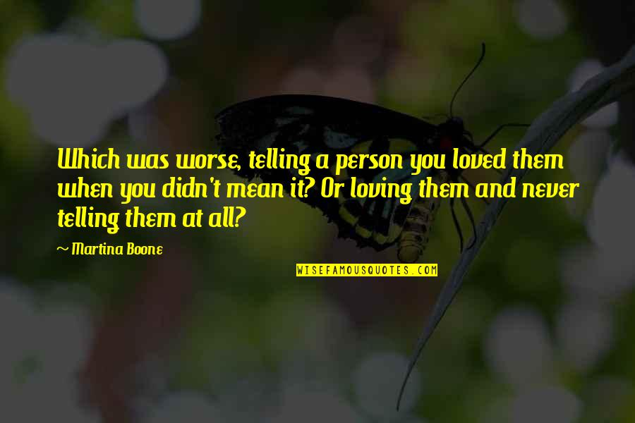 Regret Love Quotes By Martina Boone: Which was worse, telling a person you loved