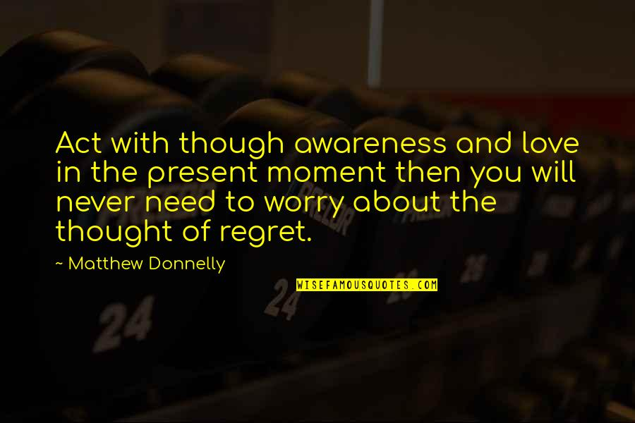 Regret Love Quotes By Matthew Donnelly: Act with though awareness and love in the