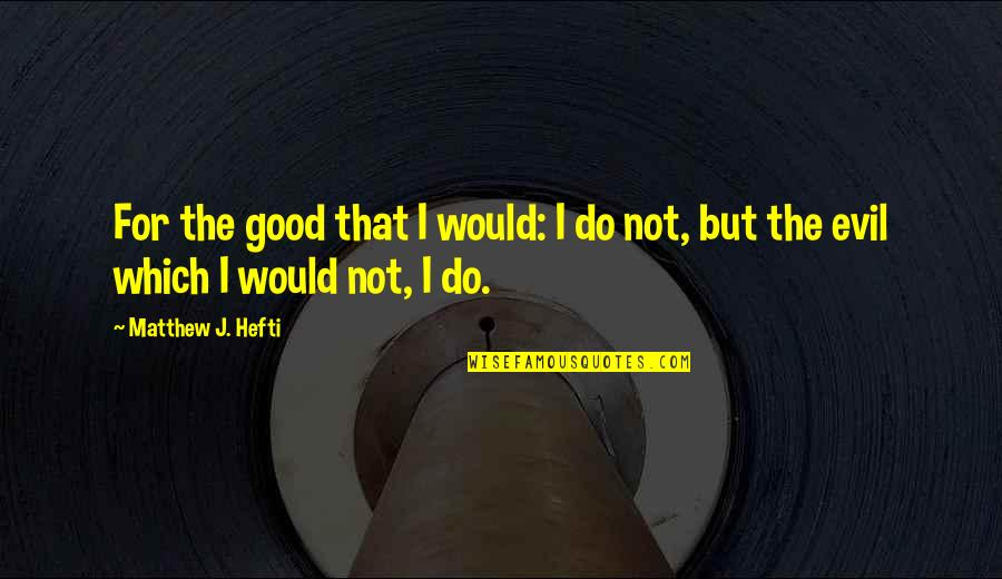 Regret Love Quotes By Matthew J. Hefti: For the good that I would: I do