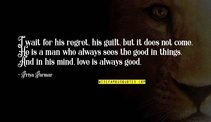 Regret Love Quotes By Priya Parmar: I wait for his regret, his guilt, but