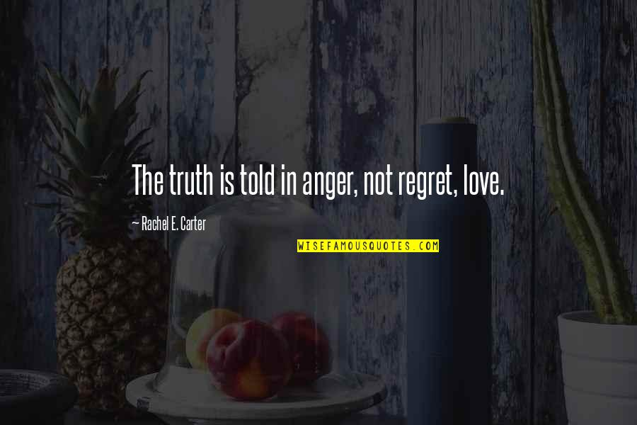 Regret Love Quotes By Rachel E. Carter: The truth is told in anger, not regret,
