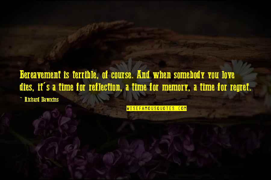 Regret Love Quotes By Richard Dawkins: Bereavement is terrible, of course. And when somebody