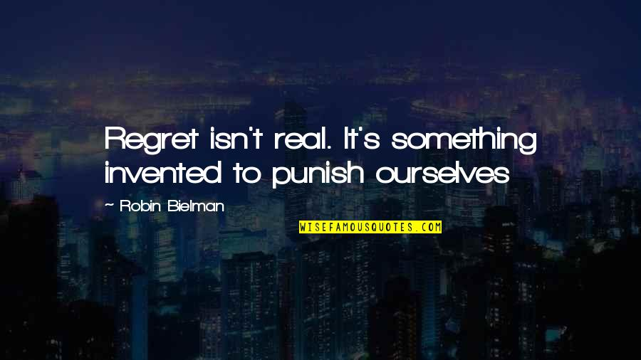 Regret Love Quotes By Robin Bielman: Regret isn't real. It's something invented to punish