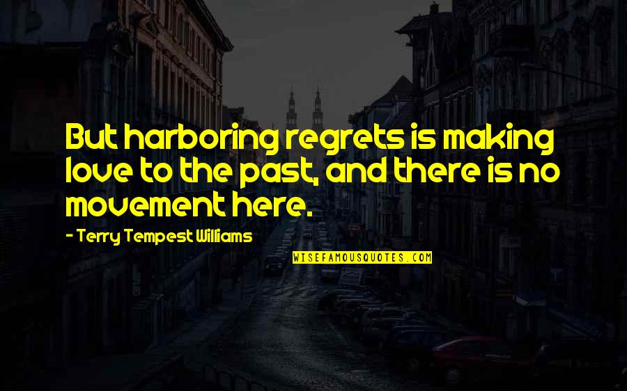 Regret Love Quotes By Terry Tempest Williams: But harboring regrets is making love to the