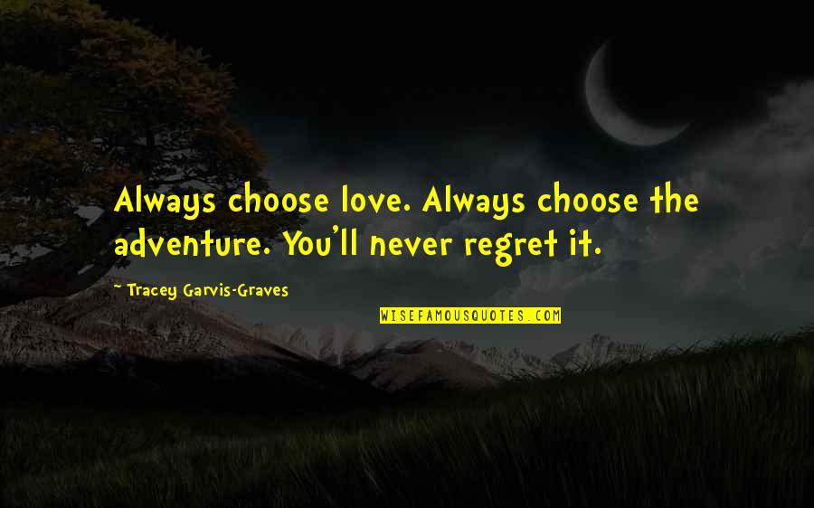 Regret Love Quotes By Tracey Garvis-Graves: Always choose love. Always choose the adventure. You'll