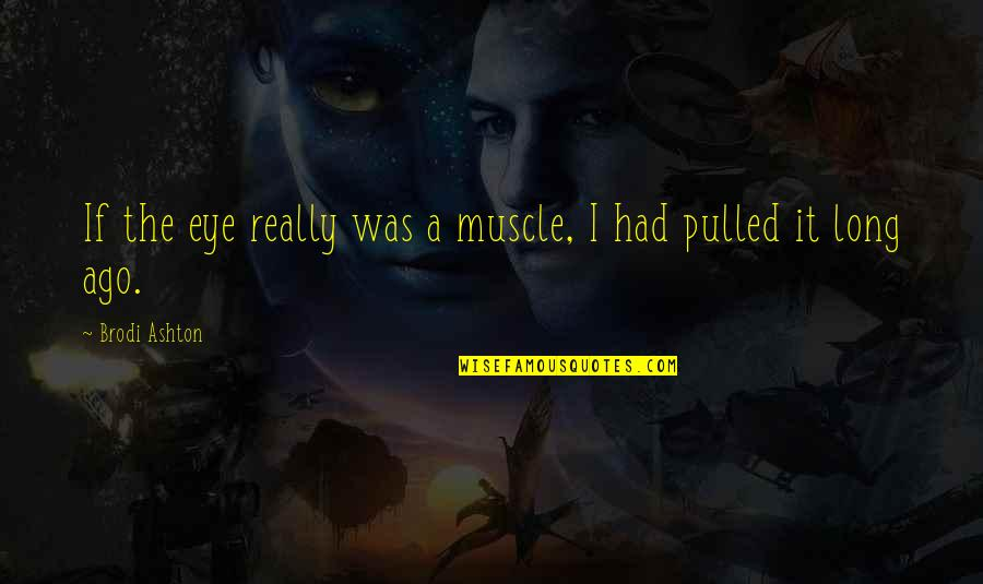 Regret Not Doing Something Quotes By Brodi Ashton: If the eye really was a muscle, I