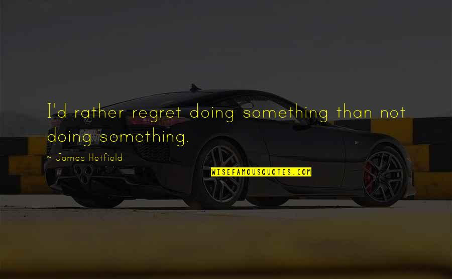 Regret Not Doing Something Quotes By James Hetfield: I'd rather regret doing something than not doing
