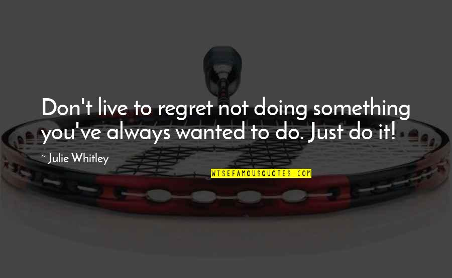 Regret Not Doing Something Quotes By Julie Whitley: Don't live to regret not doing something you've