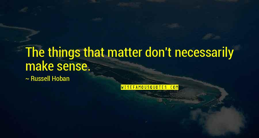 Regret Not Doing Something Quotes By Russell Hoban: The things that matter don't necessarily make sense.