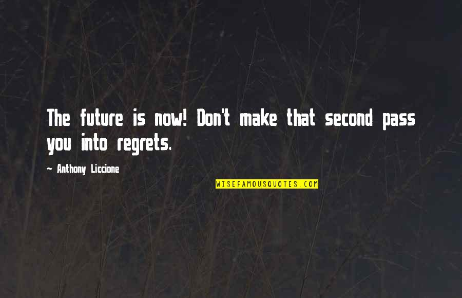 Regrets From The Past Quotes By Anthony Liccione: The future is now! Don't make that second
