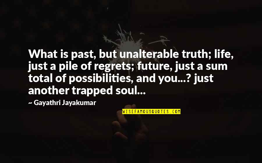 Regrets From The Past Quotes By Gayathri Jayakumar: What is past, but unalterable truth; life, just