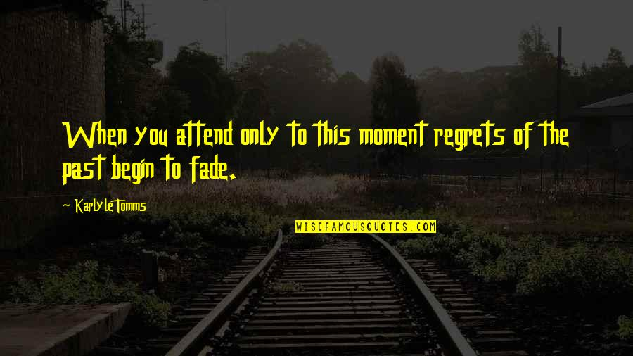 Regrets From The Past Quotes By Karlyle Tomms: When you attend only to this moment regrets