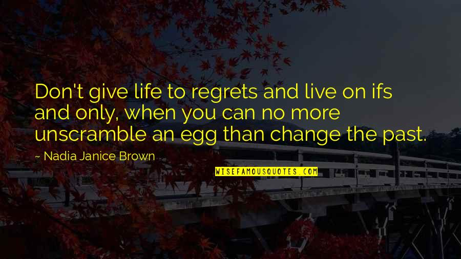 Regrets From The Past Quotes By Nadia Janice Brown: Don't give life to regrets and live on