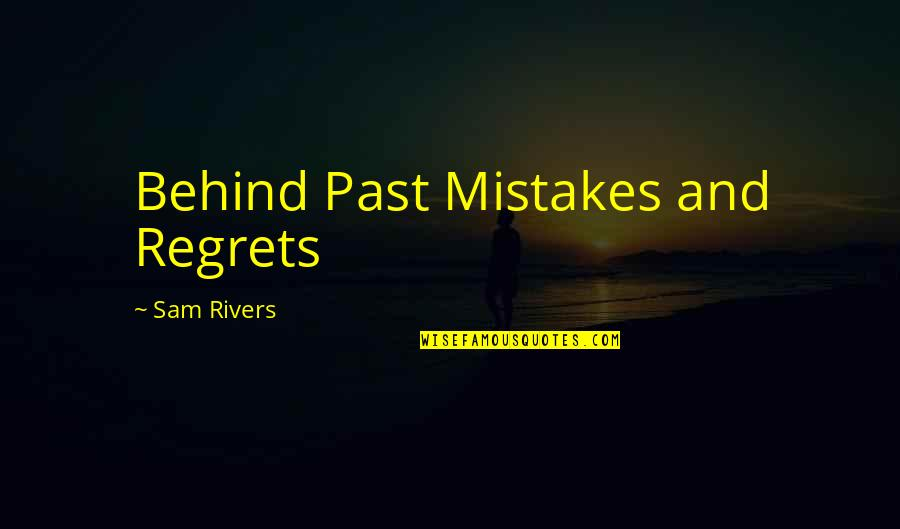 Regrets From The Past Quotes By Sam Rivers: Behind Past Mistakes and Regrets