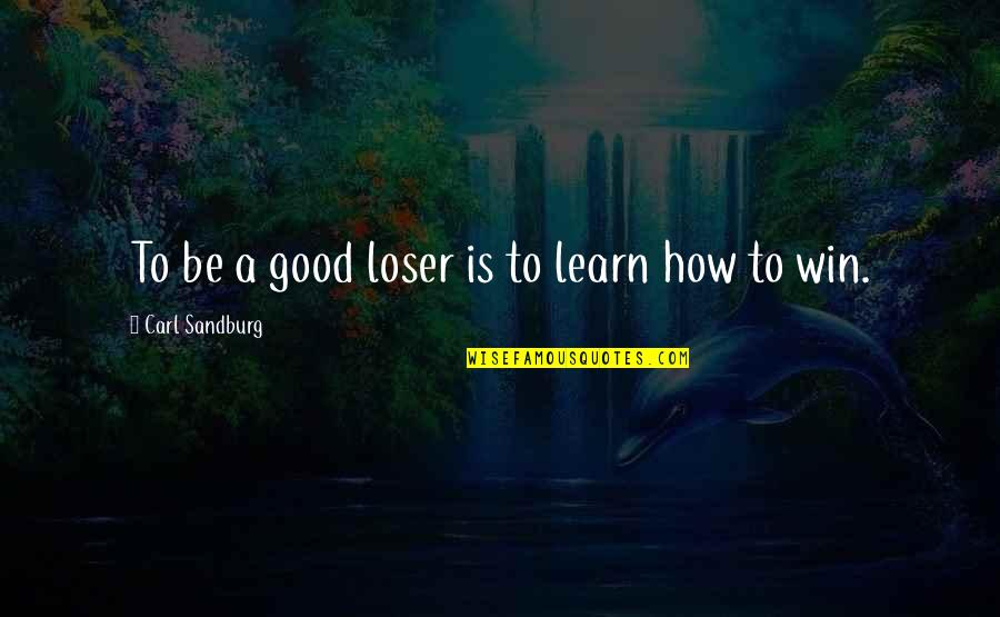 Regretting Hurting Someone Quotes By Carl Sandburg: To be a good loser is to learn