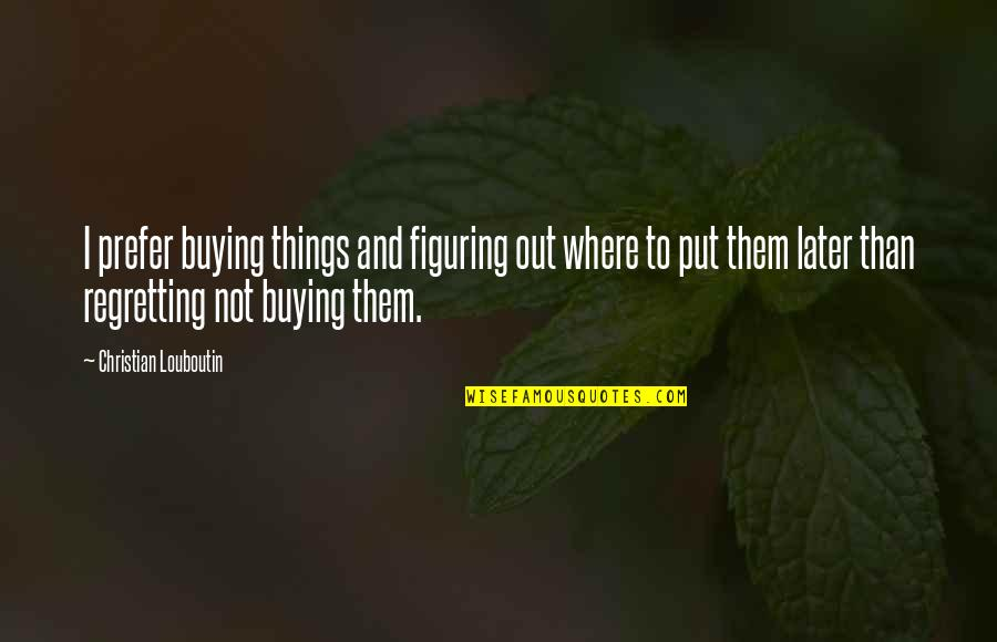Regretting Later Quotes By Christian Louboutin: I prefer buying things and figuring out where