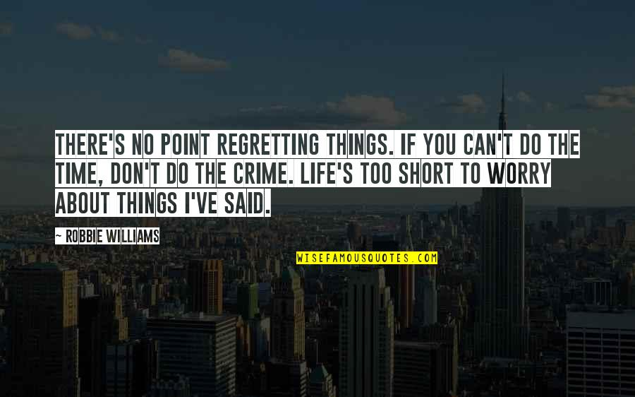 Regretting Things You Said Quotes By Robbie Williams: There's no point regretting things. If you can't
