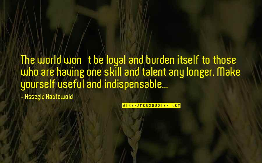 Regrouped Quotes By Assegid Habtewold: The world won't be loyal and burden itself