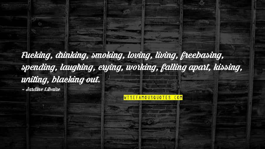 Regrouped Quotes By Jardine Libaire: Fucking, drinking, smoking, loving, living, freebasing, spending, laughing,